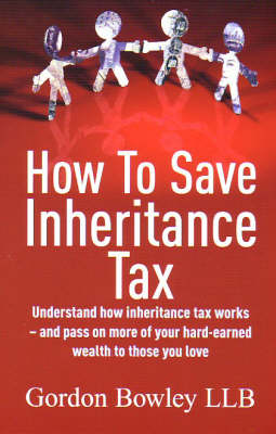 How to Save Inheritance Tax: Understand How Inheritance Tax Works - and Pass on More of Your Hard-earned Wealth to Those You Love (Paperback)