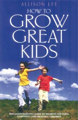 How to Grow Great Kids: The Parents' Guide to Rearing Sociable, Confident and Healthy Children (Paperback)