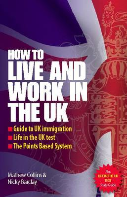 How to Live and Work in the UK: Guide to UK Immigration; Life in the UK Test; The Points Based System (Paperback)