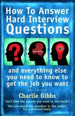 How to Answer Hard Interview Questions: ..and Everything Else You Need to Know to Get the Job You Want (Paperback)