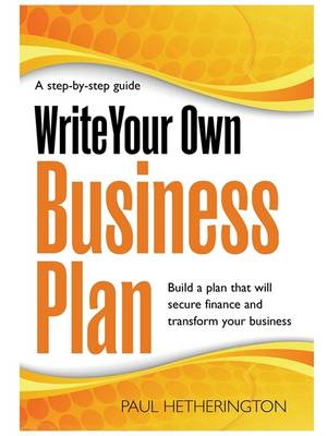 Write Your Own Business Plan: A Step-by-step Guide to Building a Plan That Will Secure Finance and Transform Your Business (Paperback)