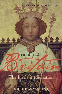 A Brief History of Britain 1066 - 1485: Birth of the Nation: 1066-1485 v. 1: The Birth of the Nation - Brief Histories (Paperback)