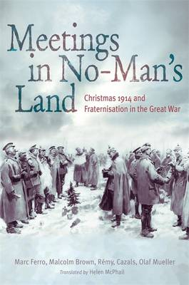 Meetings in No Man's Land: Christmas 1914 and Fraternisation in the Great War (Hardback)