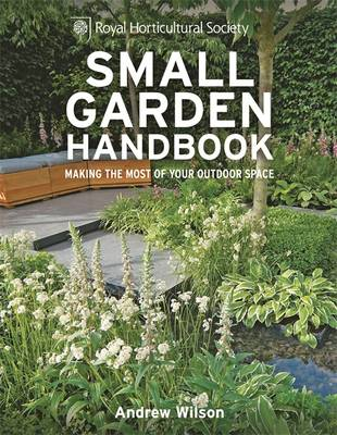 RHS Small Garden Handbook: Making the Most of Your Outdoor Space - Royal Horticultural Society Handbooks (Hardback)