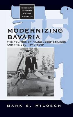 Modernizing Bavaria: The Christian Social Union and Political and Economic Reconstruction 1949-1969 - Monographs in German History 15 (Hardback)
