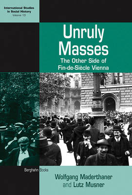 Unruly Masses: The Other Side of Fin-de-siecle Vienna - International Studies in Social History v. 13 (Hardback)