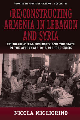 (Re)constructing Armenia in Lebanon and Syria: Ethno-cultural Diversity and the State in the Aftermath of a Refugee Crisis - Forced Migration v. 21 (Hardback)