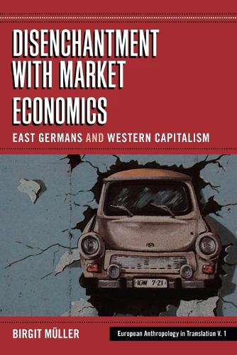 Disenchantment with Market Economics: East Germans and Western Capitalism - European Anthropology in Translation v. 19 (Paperback)
