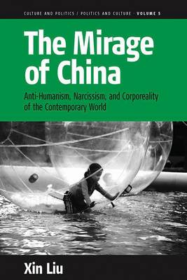The Mirage of China: Anti-Humanism, Narcissism, and Corporeality of the Contemporary World - Culture and Politics/Politics and Culture v. 5 (Hardback)