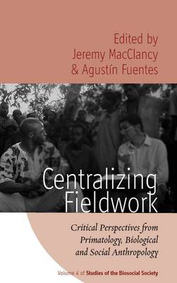 Centralizing Fieldwork: Critical Perspectives from Primatology, Biological and Social Anthropology - Studies of the BioSocial Society v. 4 (Paperback)