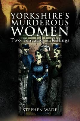 Yorkshire's Murderous Women: Two Centuries of Killings (Paperback)