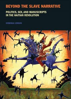 Beyond the Slave Narrative: Politics, Sex, and Manuscripts in the Haitian Revolution - Liverpool Studies in International Slavery v. 4 (Hardback)