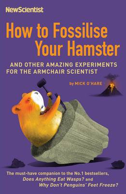 How to Fossilise Your Hamster: And Other Amazing Experiments for the Armchair Scientist - New Scientist (Paperback)
