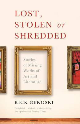 Lost, Stolen or Shredded: Stories of Missing Works of Art and Literature (Paperback)