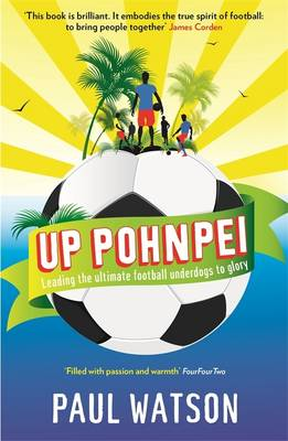 Up Pohnpei: A Quest to Reclaim the Soul of Football by Leading the World's Ultimate Underdogs to Glory (Paperback)