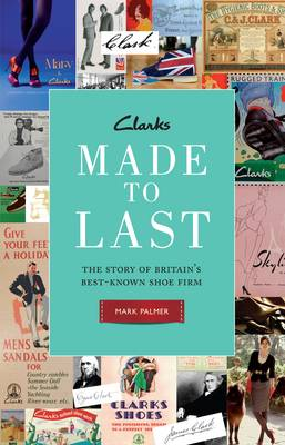 Clarks: Made to Last: The Story of Britain's Best-known Shoe Firm (Hardback)