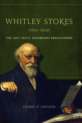 Whitley Stokes (1830-1909): The Lost Celtic Notebooks Rediscovered (Hardback)