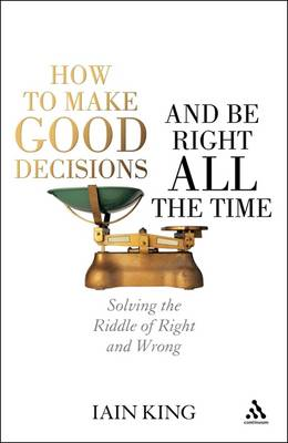 How to Make Good Decisions and be Right All the Time: Solving the Riddle of Right and Wrong (Hardback)