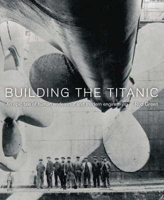 "Building the ""Titanic"": An Epic Tale of Human Endeavour and Modern Engineering (Paperback)"