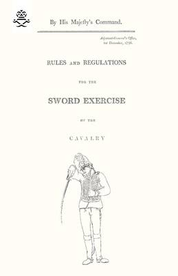 Rules and Regulations For The Sword Exercise Of The Cavalry 1796 (Paperback)