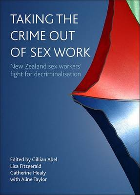 Taking the Crime Out of Sex Work: New Zealand Sex Workers' Fight for Decriminalisation (Book)