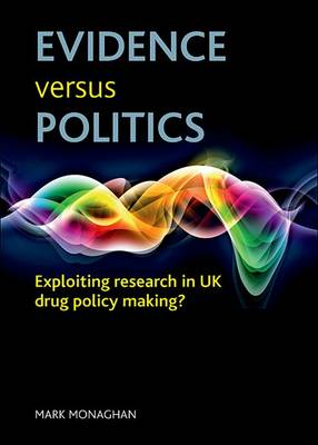 Evidence Versus Politics: Exploiting Research  in UK Drug Policy Making? (Hardback)