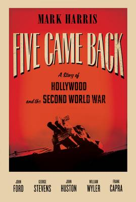 Five Came Back: A Story of Hollywood and the Second World War (Hardback)