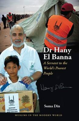 Dr Hany El Banna: A Servant to the World's Poorest People - Muslims in the Modern World (Paperback)