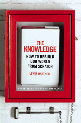 The Knowledge: How to Rebuild Our World from Scratch (Hardback)