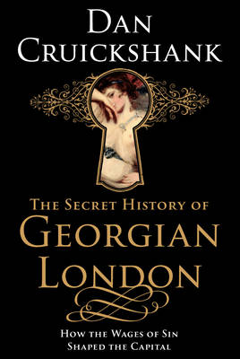 The Secret History of Georgian London: How the Wages of Sin Shaped the Capital (Hardback)