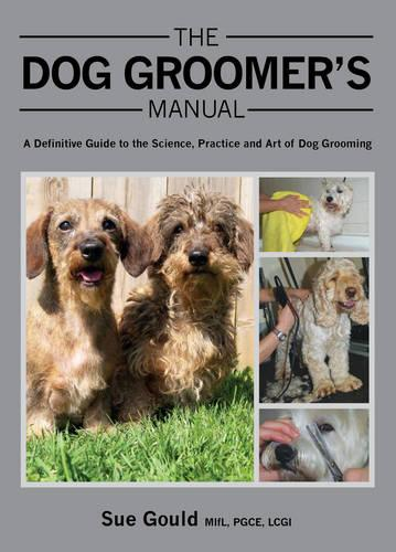 The Dog Groomer's Manual: A Definitive Guide to the Science, Practice and Art of Dog Grooming (Hardback)