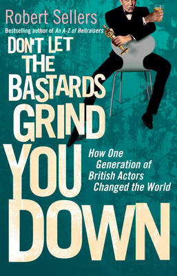 Don't Let the Bastards Grind You Down: How One Generation of British Actors Changed the World (Hardback)