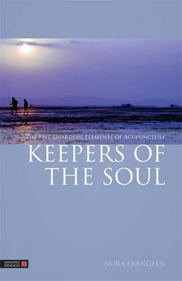 Keepers of the Soul: The Five Guardian Elements of Acupuncture - Five Element Acupuncture (Paperback)