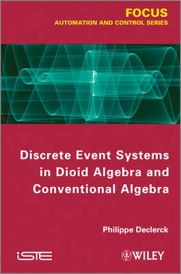 Discrete Event Systems in Dioid Algebra and Conventional Algebra - Focus Series (Hardback)