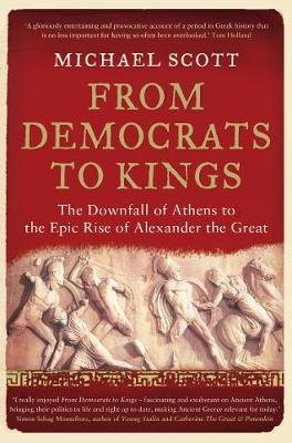 From Democrats to Kings: The Downfall of Athens to the Epic Rise of Alexander the Great (Paperback)