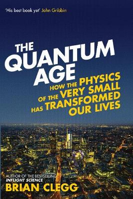 The Quantum Age: How the Physics of the Very Small has Transformed Our Lives (Hardback)