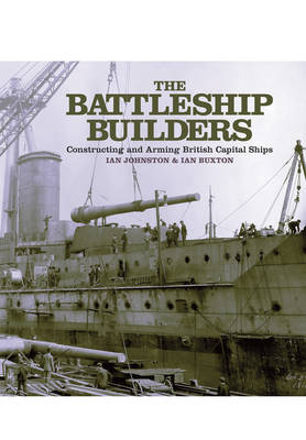 The Battleship Builders: Constructing and Arming British Capital Ships (Hardback)