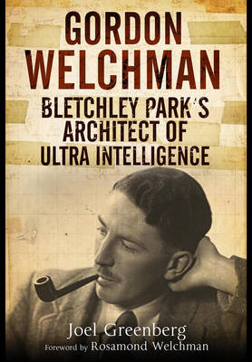 Gordon Welchman: Bletchley Park's Architect of Ultra Intelligence (Hardback)