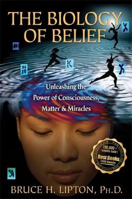 The Biology of Belief: Unleashing the Power of Consciousness, Matter & Miracles (Paperback)