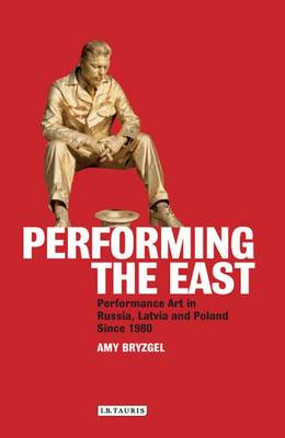 Performing the East: Performance Art in Russia, Latvia and Poland Since 1980 (Hardback)