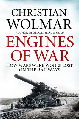 Engines of War: How Wars Were Won and Lost on the Railways (Hardback)