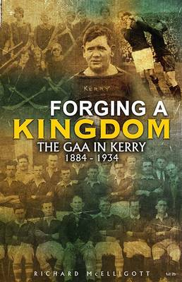 Forging a Kingdom: The GAA in Kerry 1884-1934 (Paperback)