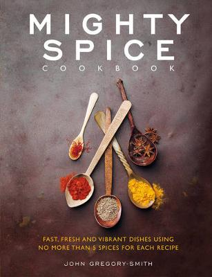 Mighty Spice Cookbook: Over 100 Fresh, Vibrant Dishes  Using No More Than 5 Spices for Each Recipe (Paperback)