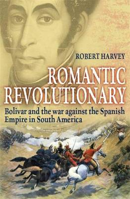 Romantic Revolutionary: Simon Bolivar and the Struggle for Independence in Latin America (Hardback)