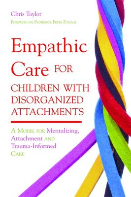 Empathic Care for Children with Disorganized Attachments: A Model for Mentalizing, Attachment and Trauma-informed Care (Paperback)