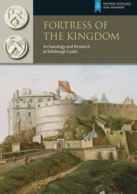 Fortress of the Kingdom: Archaeology and Research at Edinburgh Castle (Paperback)