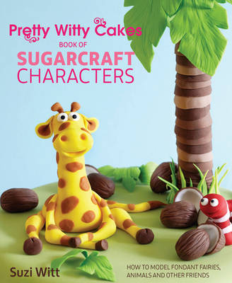 Pretty Witty Cakes Book of Sugarcraft Characters: How to Model Fondant Fairies, Animals and Other Friends (Hardback)