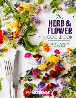 The Herb and Flower Cookbook: Plant, Grow and Eat (Hardback)