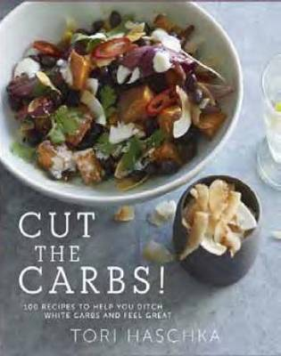 Cut the Carbs: 100 Recipes to Help You Ditch White Carbs and Feel Great (Hardback)