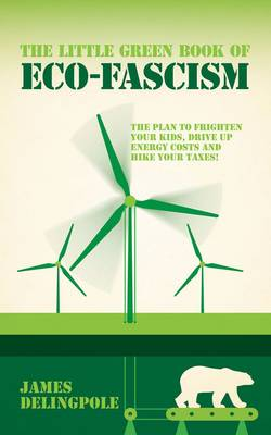 The Little Green Book of Eco-fascism: The Plan to Frighten Your Kids, Drive Up Energy Costs and Hike Your Taxes! (Paperback)